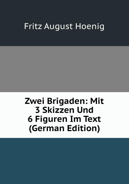 Fritz August Hoenig Zwei Brigaden: Mit 3 Skizzen Und 6 Figuren Im Text (German Edition) fritz august hoenig 24 i e vier und zwanzig stunden moltkescher strategie