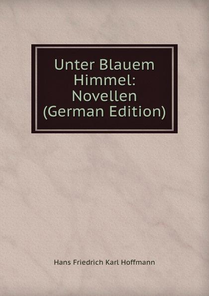 Hans Friedrich Karl Hoffmann Unter Blauem Himmel: Novellen (German Edition) hans ostwald verworfene novellen classic reprint
