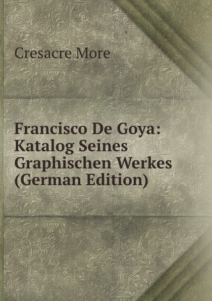 Cresacre More Francisco De Goya: Katalog Seines Graphischen Werkes (German Edition) francisco goya