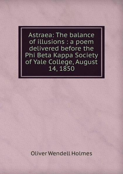 Oliver Wendell Holmes Astraea: The balance of illusions : a poem delivered before the Phi Beta Kappa Society of Yale College, August 14, 1850 james gates percival poem delivered before the connecticut alpha of the phi beta kappa society september 13 1825