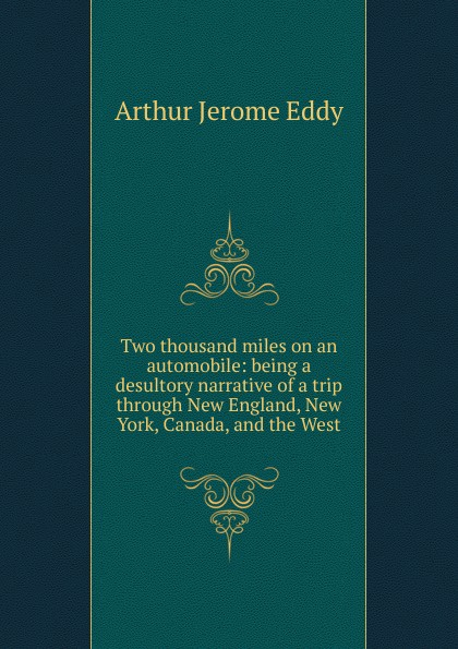 Arthur Jerome Eddy Two thousand miles on an automobile: being a desultory narrative of a trip through New England, New York, Canada, and the West arthur h macowen a thousand miles with the queer quartette