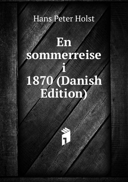 Hans Peter Holst En sommerreise i 1870 (Danish Edition) hans peter holst den lille hornblaeser et digt danish edition