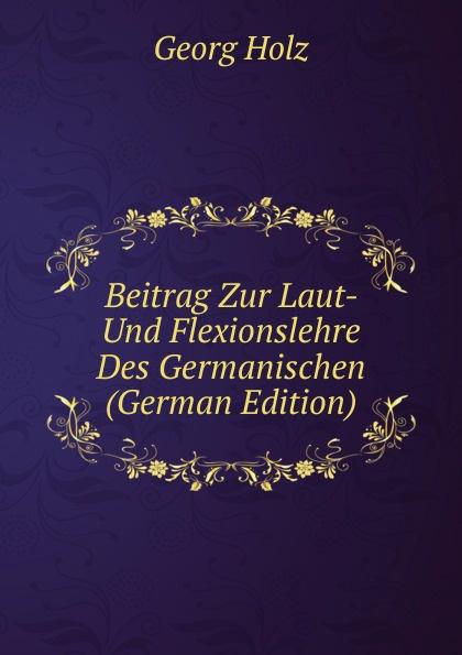 Georg Holz Beitrag Zur Laut- Und Flexionslehre Des Germanischen (German Edition) georg holz beitrage zur deutschen altertumskunde german edition