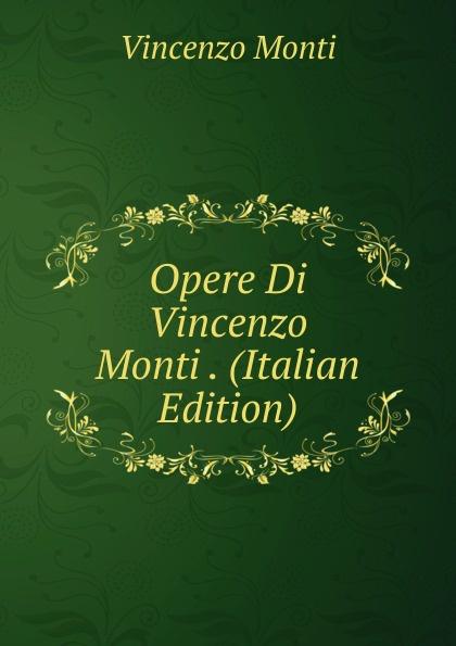 Vincenzo Monti Opere Di Vincenzo Monti . (Italian Edition) vincenzo monti opere inedite e rare di vincenzo monti vol 5 prose classic reprint