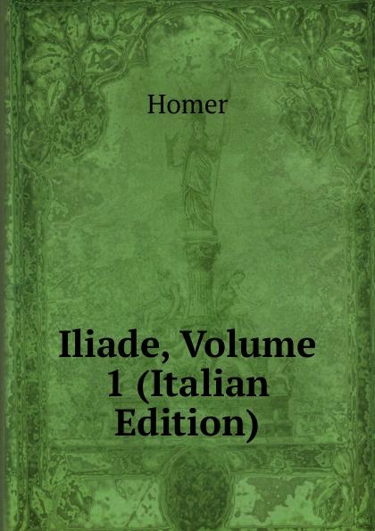 Homer Iliade, Volume 1 (Italian Edition) homer omero in lombardia dellabate f boaretti iliade italian edition