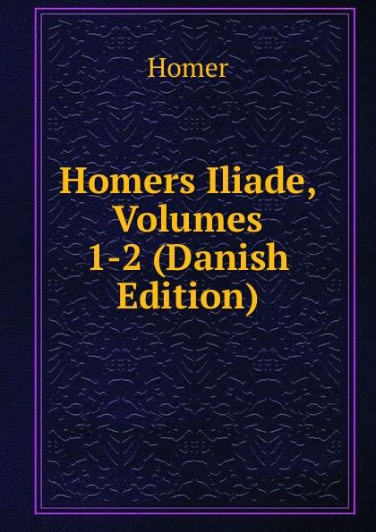 Homer Homers Iliade, Volumes 1-2 (Danish Edition) homer omero in lombardia dellabate f boaretti iliade italian edition