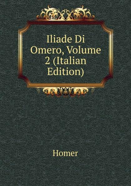 Homer Iliade Di Omero, Volume 2 (Italian Edition) homer omero in lombardia dellabate f boaretti iliade italian edition