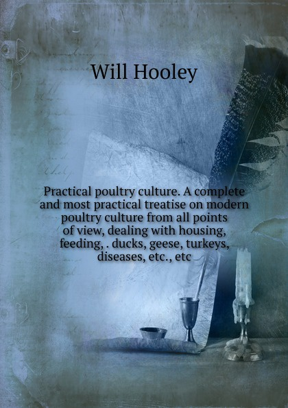Will Hooley Practical poultry culture. A complete and most practical treatise on modern poultry culture from all points of view, dealing with housing, feeding, . ducks, geese, turkeys, diseases, etc., etc h will practical poultry culture