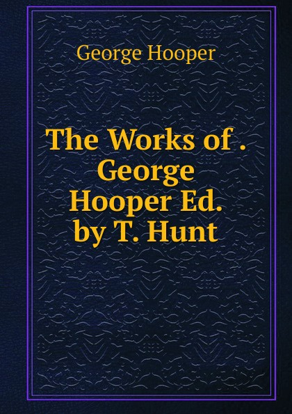 George Hooper The Works of . Ed. by T. Hunt.