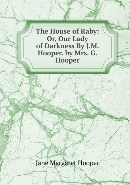 Jane Margaret Hooper The House of Raby: Or, Our Lady Darkness By J.M. Hooper. by Mrs. G.