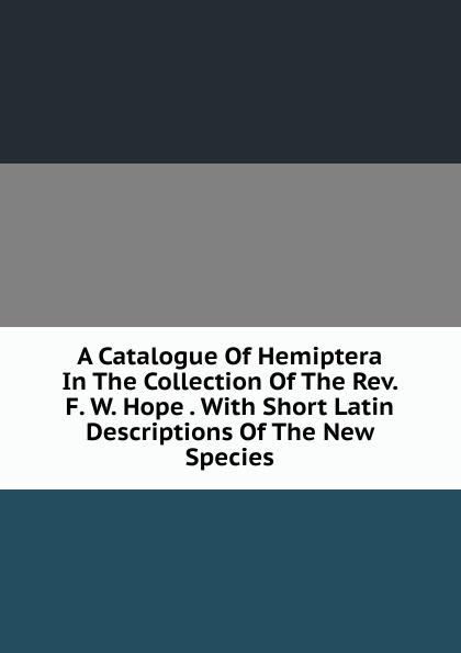 A Catalogue Of Hemiptera In The Collection Of The Rev.  F.  W.  Hope .  With Short Latin Descriptions Of The New Species Эта книга — репринт оригинального издания, созданный на основе...