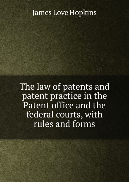 James Love Hopkins The law of patents and patent practice in the Patent office federal courts, with rules forms