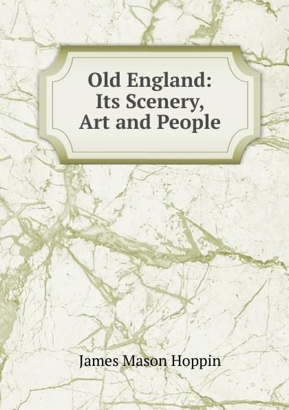 Фото - James Mason Hoppin Old England: Its Scenery, Art and People james mason hoppin greek art on greek soil