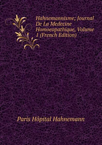 Paris Hôpital Hahnemann Hahnemannisme; Journal De La Medecine Homoeopathique, Volume 1 (French Edition) paris hopital hahnemann l hahnemannisme journal de la medicine homoeopathique 2