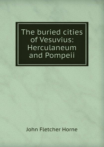 John Fletcher Horne The buried cities of Vesuvius: Herculaneum and Pompeii цена и фото