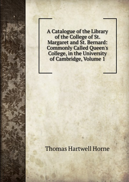 купить Thomas Hartwell Horne A Catalogue of the Library of the College of St. Margaret and St. Bernard: Commonly Called Queen.s College, in the University of Cambridge, Volume 1 по цене 1065 рублей