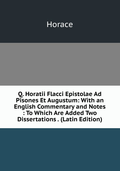 Horace Horace Q. Horatii Flacci Epistolae Ad Pisones Et Augustum: With an English Commentary and Notes : To Which Are Added Two Dissertations . (Latin Edition) horace horace q horatii flacci epistula ad pisones de arte poetica horace art poetique texte latin