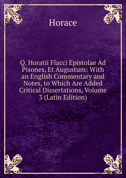 Horace Horace Q. Horatii Flacci Epistolae Ad Pisones, Et Augustum: With an English Commentary and Notes, to Which Are Added Critical Dissertations, Volume 3 (Latin Edition) horace horace q horatii flacci epistula ad pisones de arte poetica horace art poetique texte latin