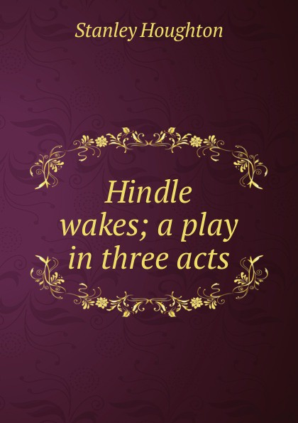 Stanley Houghton Hindle wakes; a play in three acts e a bennett milestones a play in three acts