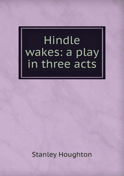 Stanley Houghton Hindle wakes: a play in three acts e a bennett milestones a play in three acts