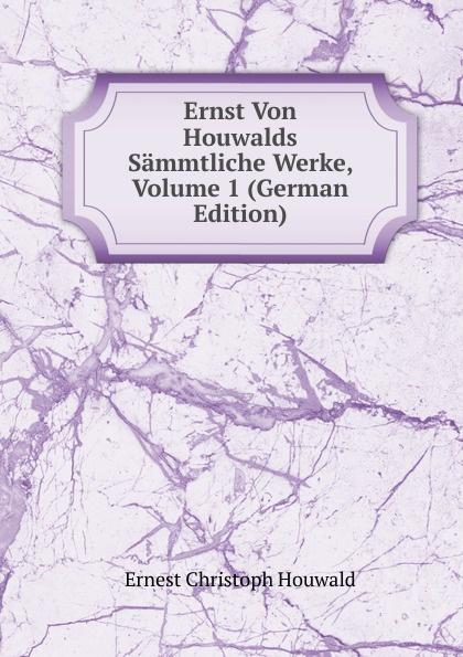 Ernest Christoph Houwald Ernst Von Houwalds Sammtliche Werke, Volume 1 (German Edition) christoph ernst houwald c w contessa s schriften volume 8 german edition
