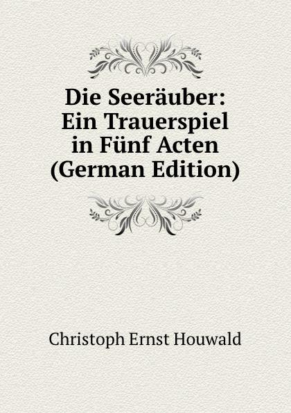 Christoph Ernst Houwald Die Seerauber: Ein Trauerspiel in Funf Acten (German Edition) christoph ernst houwald c w contessa s schriften volume 4 german edition