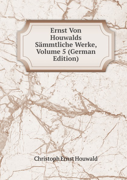 Christoph Ernst Houwald Ernst Von Houwalds Sammtliche Werke, Volume 5 (German Edition) christoph ernst houwald c w contessa s schriften volume 4 german edition