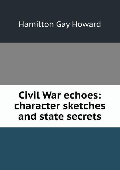 Hamilton Gay Howard Civil War echoes: character sketches and state secrets
