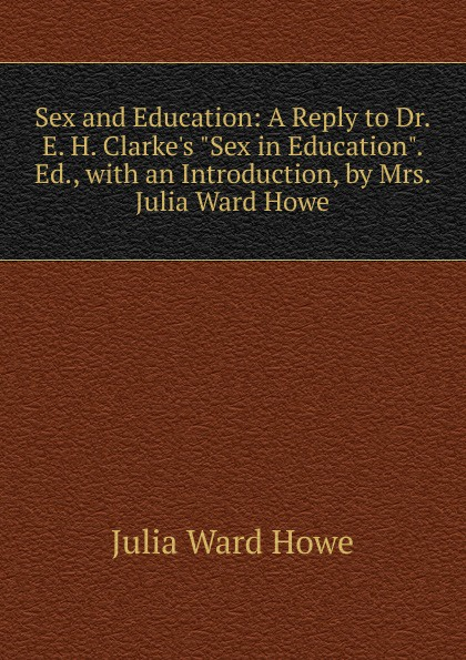 Howe Julia Ward Sex and Education: A Reply to Dr. E. H. Clarke.s Sex in Education. Ed., with an Introduction, by Mrs. Julia Ward Howe julia ward howe 1819 1910 volume 1