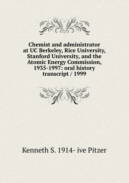 Kenneth S. 1914- ive Pitzer Chemist and administrator at UC Berkeley, Rice University, Stanford University, and the Atomic Energy Commission, 1935-1997: oral history transcript / 1999 carole hicke charles a 1927 ive carpy viticulture and enology at freemark abbey oral history transcript 199