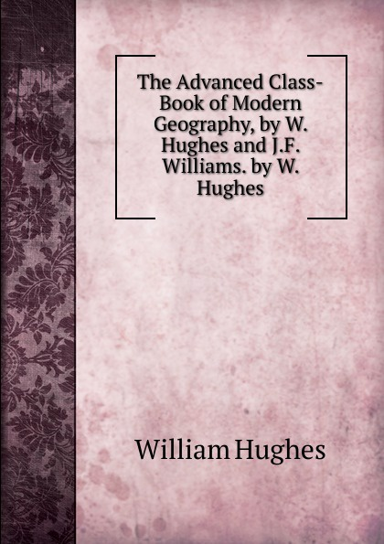 Hughes William The Advanced Class-Book of Modern Geography, by W. and J.F. Williams.