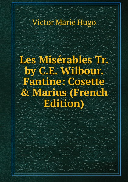 Фото - Victor Marie Hugo Les Miserables Tr. by C.E. Wilbour. Fantine: Cosette . Marius (French Edition) v hugo cosette