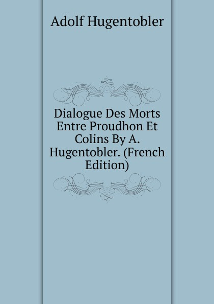 Adolf Hugentobler Dialogue Des Morts Entre Proudhon Et Colins By A. Hugentobler. (French Edition)