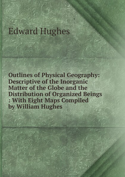 Edward Hughes Outlines of Physical Geography: Descriptive the Inorganic Matter Globe and Distribution Organized Beings : With Eight Maps Compiled by William