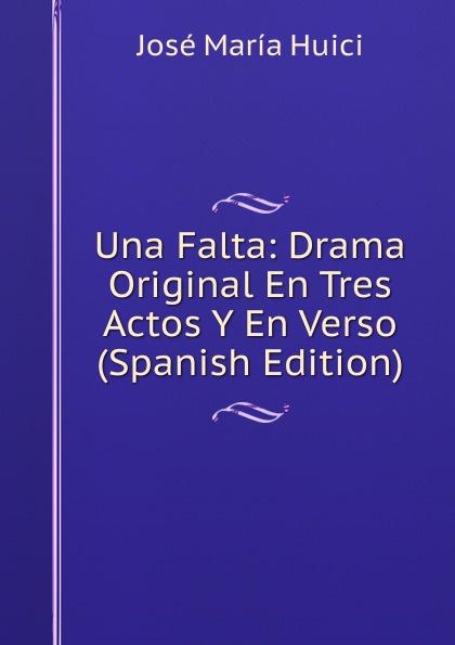 José María Huici Una Falta: Drama Original En Tres Actos Y En Verso (Spanish Edition) josé maría arnau las pubillas y ls hereus comedia bilingue en tres actos original y en verso spanish edition
