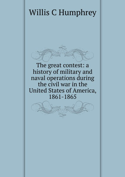 Willis C Humphrey The great contest: a history of military and naval operations during the civil war in the United States of America, 1861-1865 abbot willis john the naval history of the united states volume 2