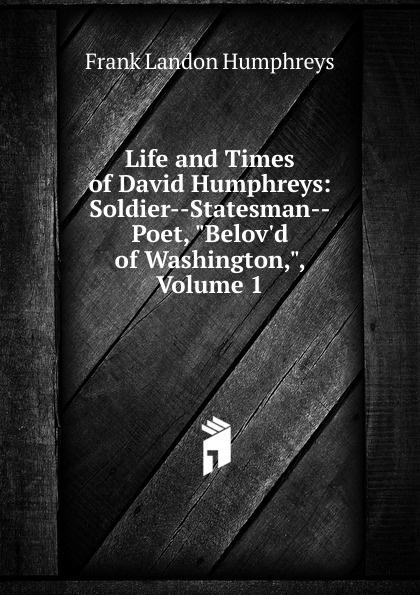 Frank Landon Humphreys Life and Times of David Humphreys: Soldier--Statesman--Poet, B Washington,, Volume 1