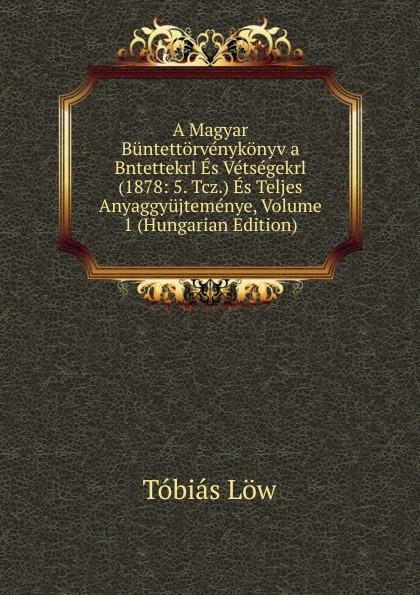 Tóbiás Löw A Magyar Buntettorvenykonyv a Bntettekrl Es Vetsegekrl (1878: 5. Tcz.) Es Teljes Anyaggyujtemenye, Volume 1 (Hungarian Edition) béla balkay magyar banya jog a teljes joganyag