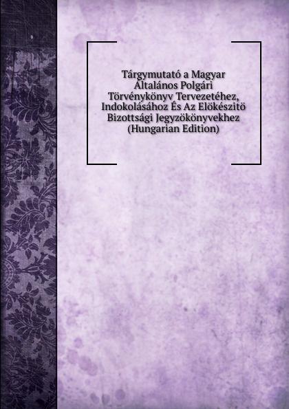 Targymutato a Magyar Altalanos Polgari Torvenykonyv Tervezetehez, Indokolasahoz Es Az Elokeszito Bizottsagi Jegyzokonyvekhez (Hungarian Edition) цены