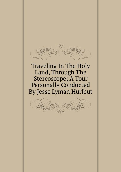 Traveling In The Holy Land, Through The Stereoscope; A Tour Personally Conducted By Jesse Lyman Hurlbut