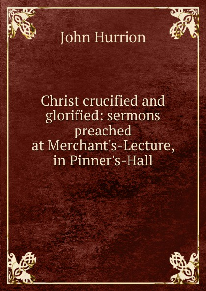 John Hurrion Christ crucified and glorified: sermons preached at M-Lecture, in P-Hall