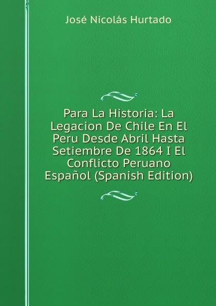 José Nicolás Hurtado Para La Historia: La Legacion De Chile En El Peru Desde Abril Hasta Setiembre De 1864 I El Conflicto Peruano Espanol (Spanish Edition) стоимость