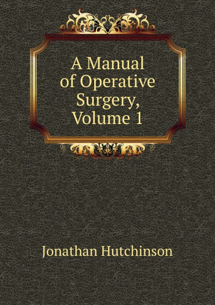 Jonathan Hutchinson A Manual of Operative Surgery, Volume 1