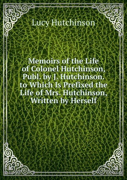 Lucy Hutchinson Memoirs of the Life Colonel Hutchinson, Publ. by J. Hutchinson. to Which Is Prefixed Mrs. Written Herself