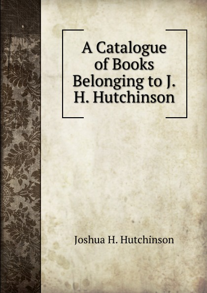 Joshua H. Hutchinson A Catalogue of Books Belonging to J.H.