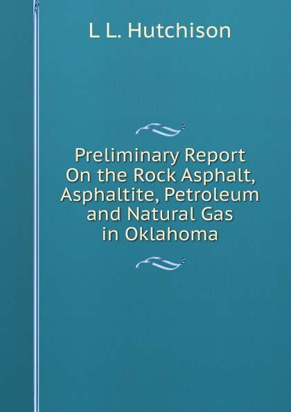 лучшая цена L L. Hutchison Preliminary Report On the Rock Asphalt, Asphaltite, Petroleum and Natural Gas in Oklahoma