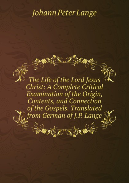 Lange Johann Peter The Life of the Lord Jesus Christ: A Complete Critical Examination Origin, Contents, and Connection Gospels. Translated from German J.P. Lange.