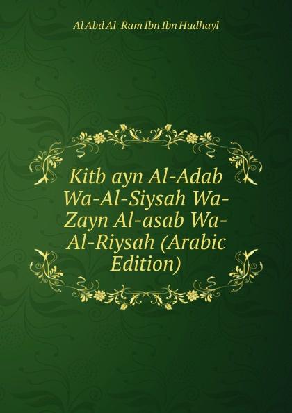 Al Abd Al-Ram Ibn Ibn Hudhayl Kitb ayn Al-Adab Wa-Al-Siysah Wa-Zayn Al-asab Wa-Al-Riysah (Arabic Edition) abd allh ibn muammad shubrw kitb unwn al bayn