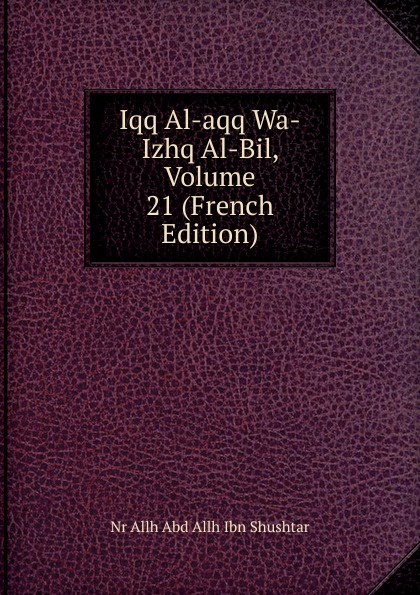 Nr Allh Abd Allh Ibn Shushtar Iqq Al-aqq Wa-Izhq Al-Bil, Volume 21 (French Edition) abd allh ibn muammad shubrw kitb unwn al bayn