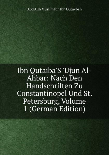 Abd Allh Muslim Ibn Ibn Qutaybah Ibn Qutaiba.S .Ujun Al-Ahbar: Nach Den Handschriften Zu Constantinopel Und St. Petersburg, Volume 1 (German Edition) abd allh ibn muammad shubrw kitb unwn al bayn